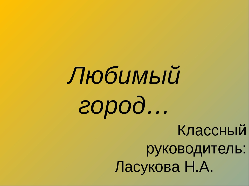 Любимый город… Классный руководитель: Ласукова Н.А.