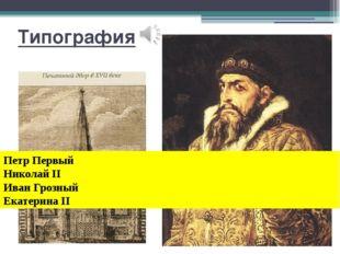 Типография Петр Первый Николай II Иван Грозный Екатерина II Типография При к
