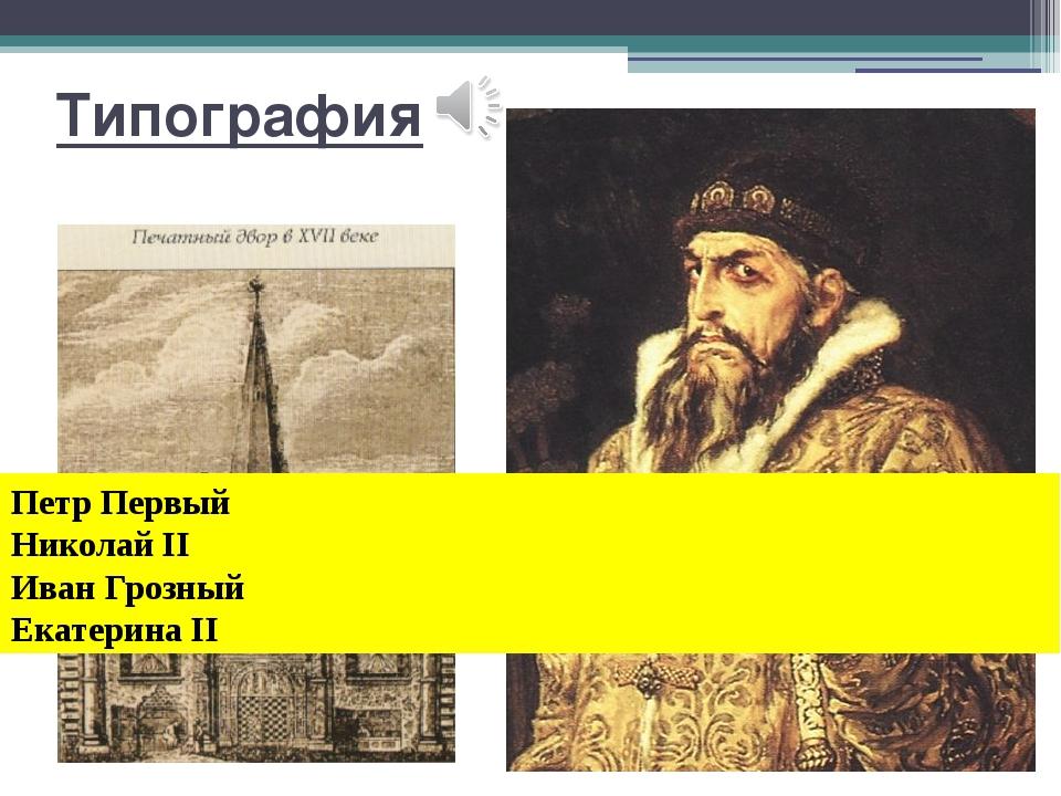 Типография Петр Первый Николай II Иван Грозный Екатерина II Типография При к...