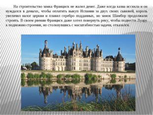 На строительство замка Франциск не жалел денег. Даже когда казна иссякла и он