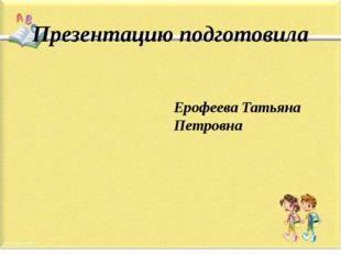 Презентацию подготовила Ерофеева Татьяна Петровна