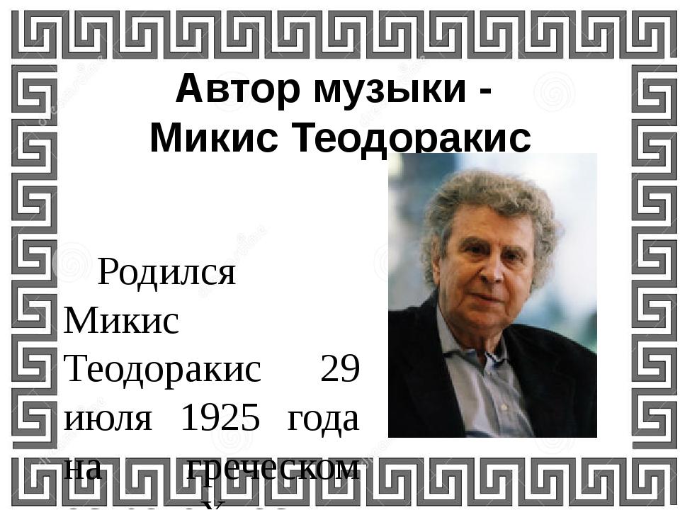 Автор музыки - Микис Теодоракис  Родился Микис Теодоракис 29 июля 1925 года...