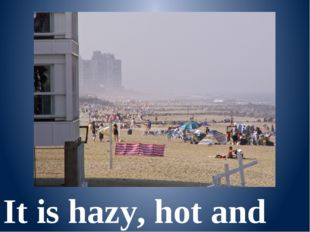 It is hazy, hot and humid.