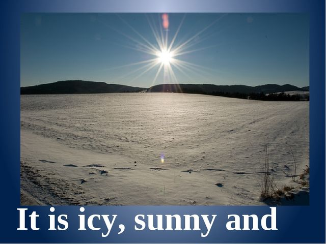 It is icy, sunny and snowy.