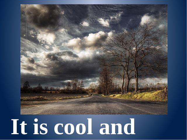 It is cool and cloudy.