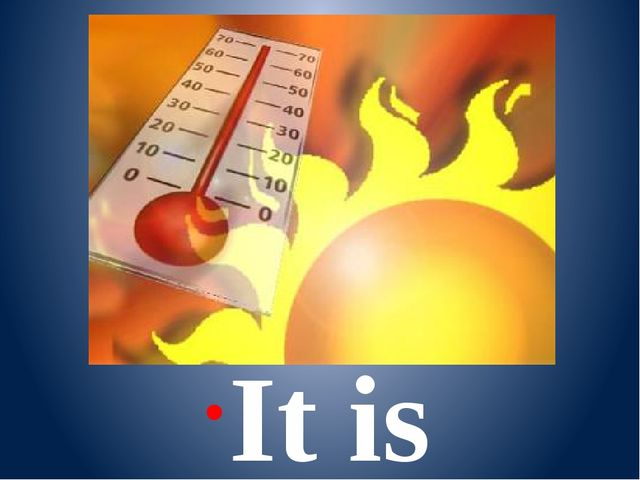 It is hot.
