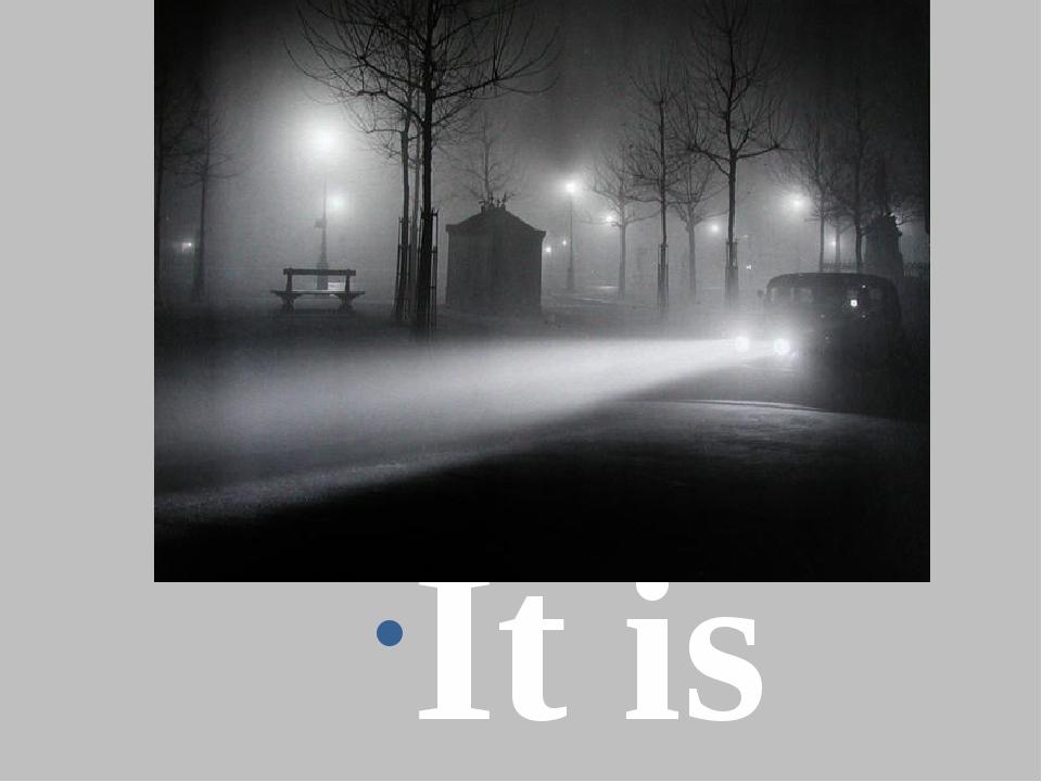 It is foggy.