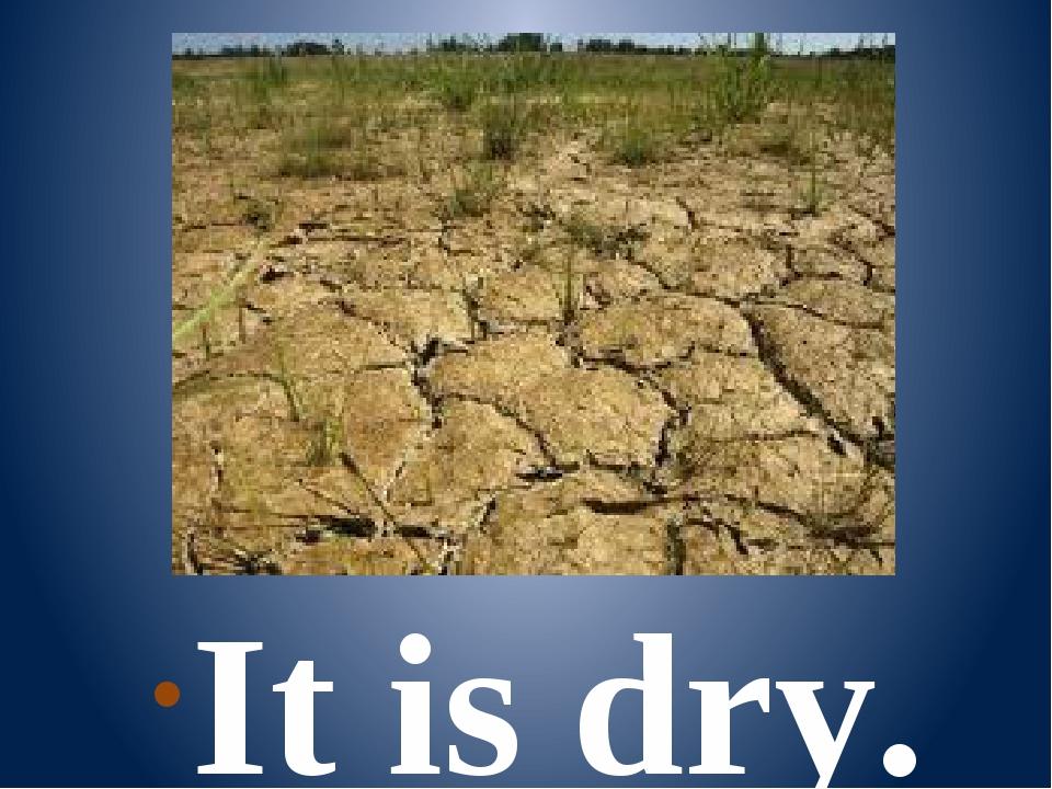 It is dry.