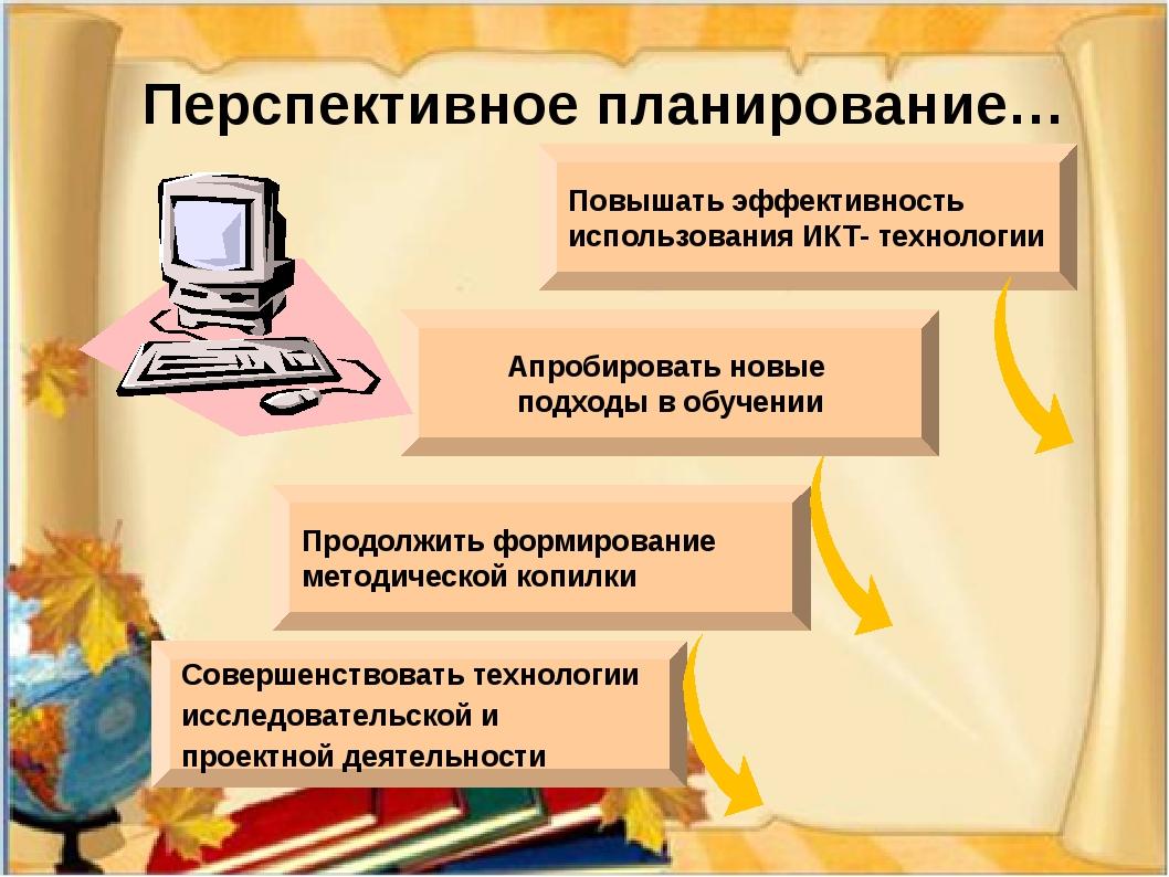 Перспективное планирование… Совершенствовать технологии исследовательской и...