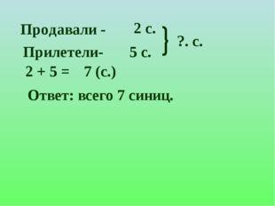Продавали - Прилетели- 2 с. 5 c. ?. с. 2 + 5 = 7 (с.) Ответ: всего 7 синиц.