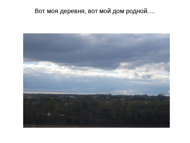 Вот моя деревня, вот мой дом родной….