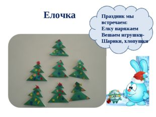 Елочка Праздник мы встречаем: Елку наряжаем Вешаем игрушки- Шарики, хлопушки