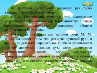 М. Бехтерев писал: «что движение рук тесно связано с речью и её развитием». В