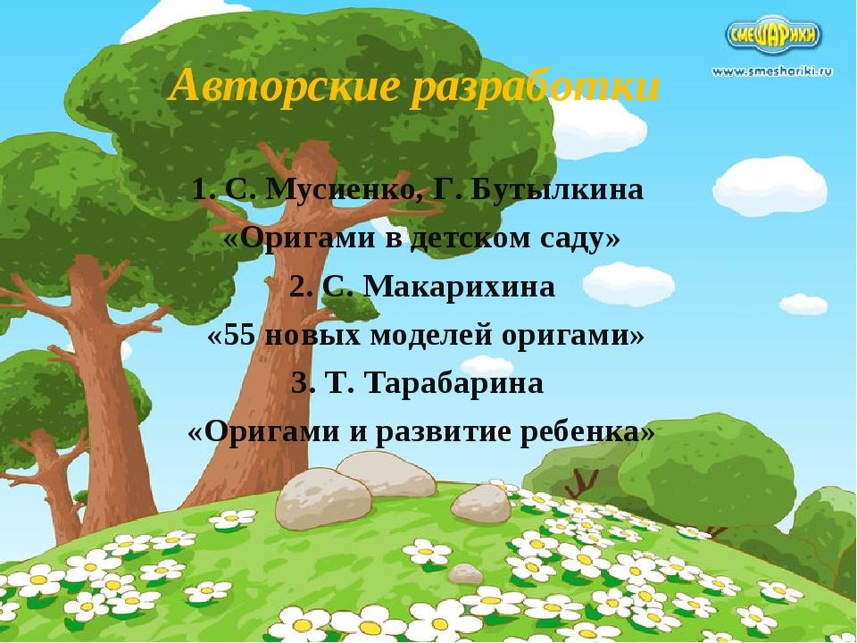 Авторские разработки 1. С. Мусиенко, Г. Бутылкина «Оригами в детском саду» 2....