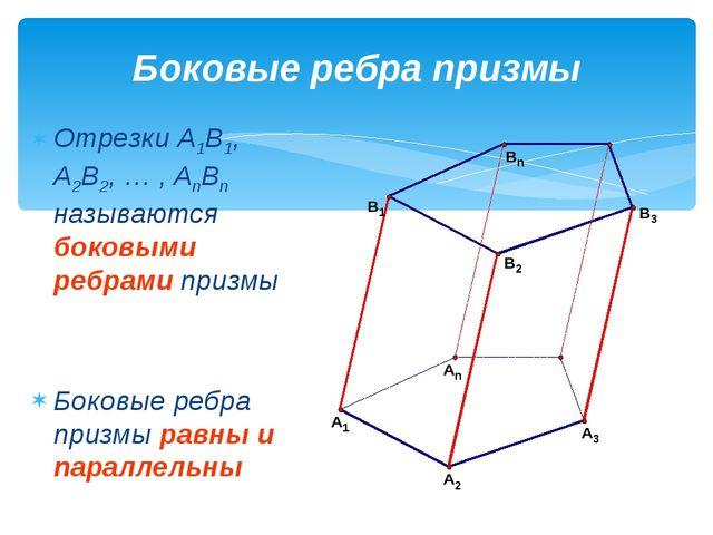 Боковые ребра призмы Отрезки A1B1, A2B2, … , AnBn называются боковыми ребрами...