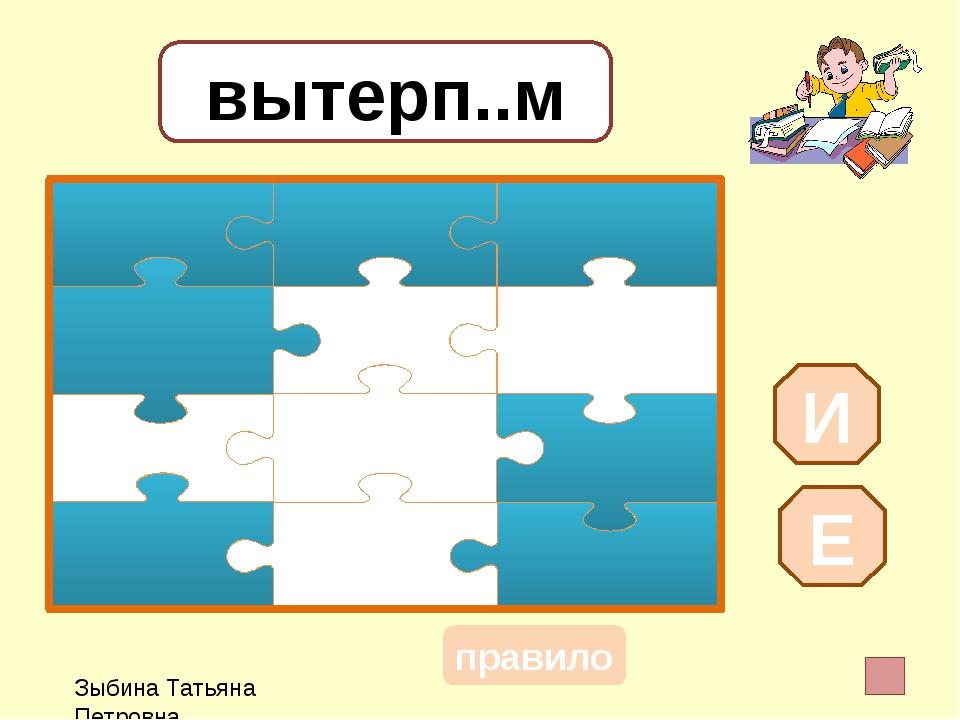 вытерп..м И Е Зыбина Татьяна Петровна правило
