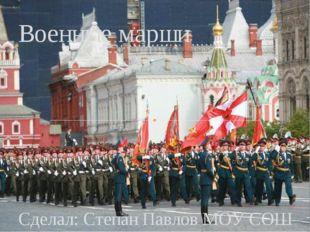 Сделал: Степан Павлов МОУ СОШ 31 Военные марши