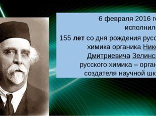 6 февраля 2016 года исполнилось 155 лет со дня рождения русского химика орга