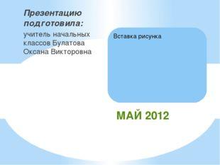 Презентацию подготовила: учитель начальных классов Булатова Оксана Викторовна
