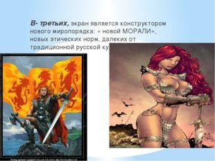 В- третьих, экран является конструктором нового миропорядка: « новой МОРАЛИ»