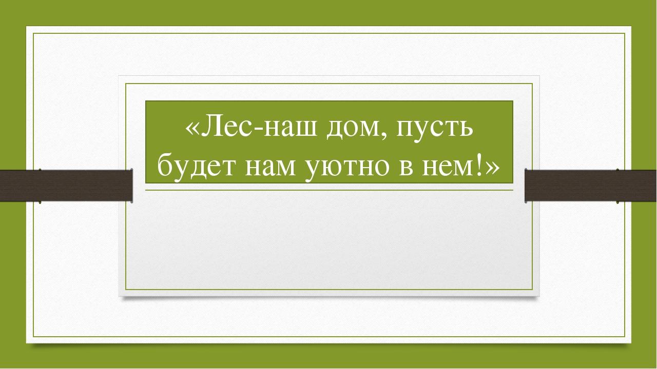 «Лес-наш дом, пусть будет нам уютно в нем!»