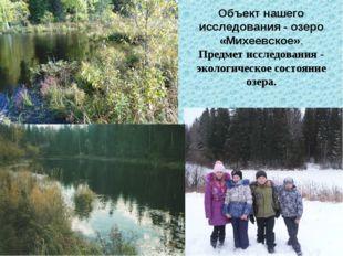 Объект нашего исследования - озеро «Михеевское». Предмет исследования - эколо