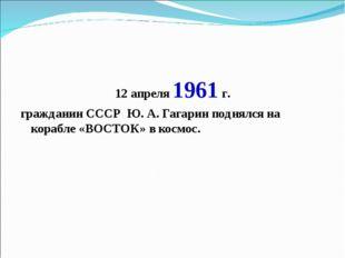 12 апреля 1961 г. гражданин СССР Ю. А. Гагарин поднялся на корабле «ВОСТОК» в