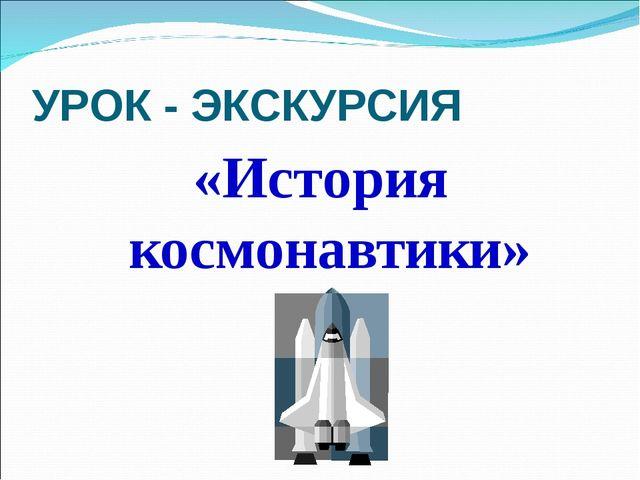 УРОК - ЭКСКУРСИЯ «История космонавтики»