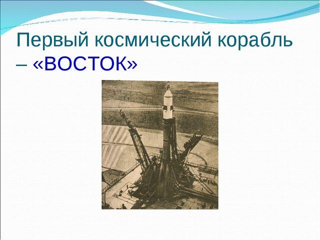 Первый космический корабль – «ВОСТОК»