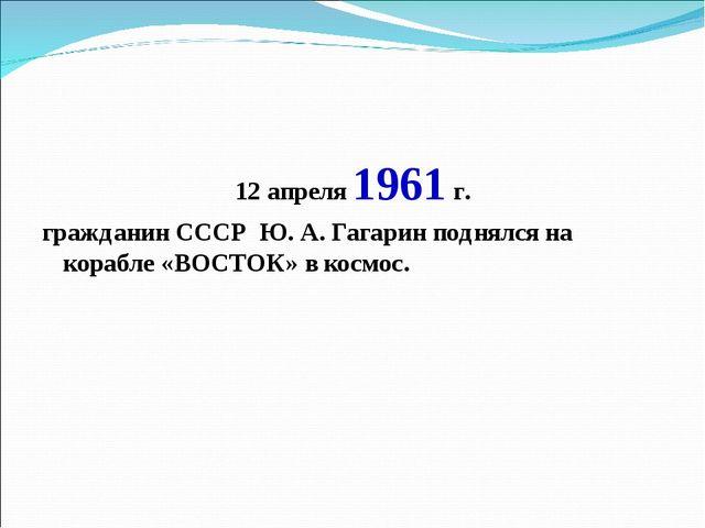 12 апреля 1961 г. гражданин СССР Ю. А. Гагарин поднялся на корабле «ВОСТОК» в...