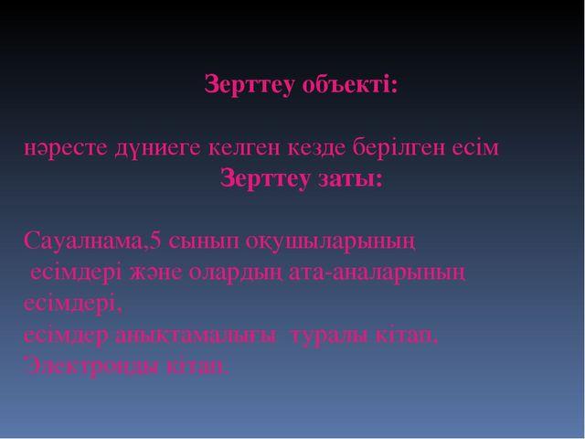 Зерттеу объекті: нәресте дүниеге келген кезде берілген есім Зерттеу заты: Са...
