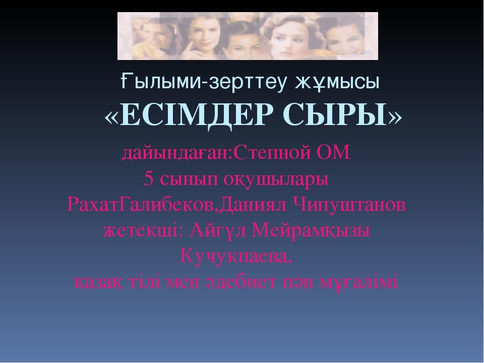 Ғылыми-зерттеу жұмысы «ЕСІМДЕР СЫРЫ» дайындаған:Степной ОМ 5 сынып оқушылары...