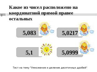 Какое из чисел расположено на координатной прямой правее остальных 5,083 5,1