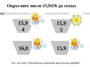 """Округлите число 15,9476 до сотых 15,94 16,0 15,95 15,9 Тест на тему """"Умножени"""