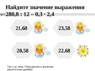 Найдите значение выражения 280,8 : 12 – 0,3 ∙ 2,4 21,68 20,58 22,68 23,58 Тес