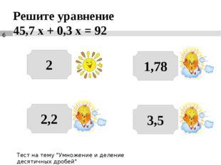 """Решите уравнение 45,7 х + 0,3 х = 92 2 3,5 2,2 1,78 Тест на тему """"Умножение и"""
