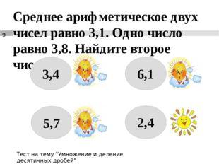 Среднее арифметическое двух чисел равно 3,1. Одно число равно 3,8. Найдите вт