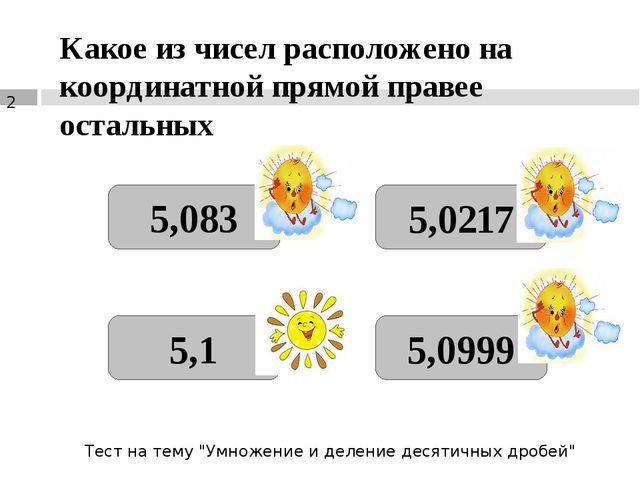 Какое из чисел расположено на координатной прямой правее остальных 5,083 5,1...