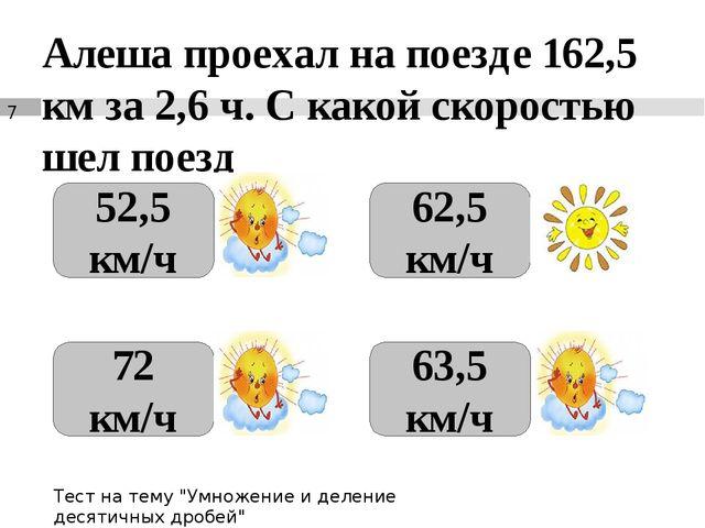 Алеша проехал на поезде 162,5 км за 2,6 ч. С какой скоростью шел поезд 52,5 к...