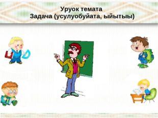 Уруок темата Задача (усулуобуйата, ыйытыы)