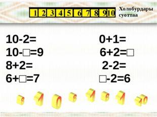 10-2= 0+1= 10-□=9 6+2=□ 8+2= 2-2= 6+□=7 □-2=6 Холобурдары суоттаа