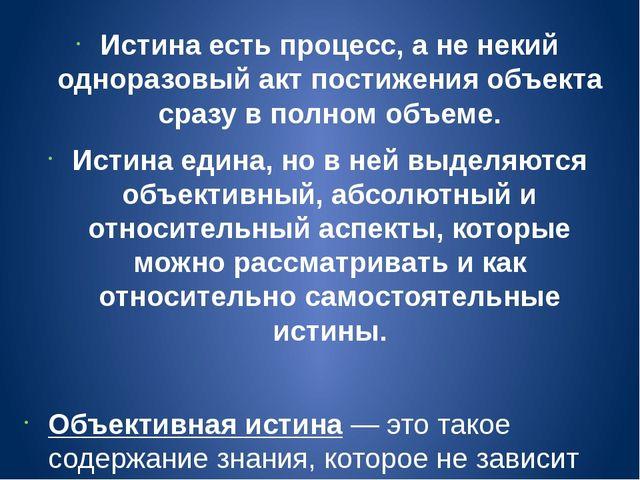 Истинаесть процесс, а не некий одноразовый акт постижения объекта сразу в по...