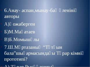 6.Анау- аспан,мынау-бақ өленінің авторы А)Қожаберген Б)М.Мақатаев В)Б.Момышұ