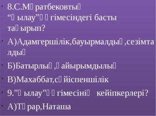 """8.С.Мұратбековтың """"Қылау""""әңгімесіндегі басты тақырып? А)Адамгершілік,бауырмал"""