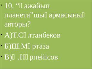 """10. """"Ғажайып планета""""шығармасының авторы? А)Т.Сұлтанбеков Б)Ш.Мұртаза В)Ә.Нүр"""