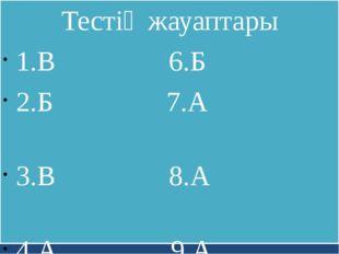Тестің жауаптары 1.В 6.Б 2.Б 7.А 3.В 8.А 4.А 9.А 5.Б 10.А