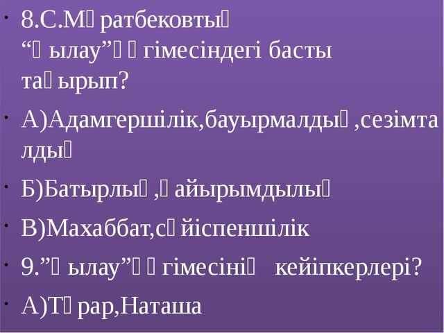 """8.С.Мұратбековтың """"Қылау""""әңгімесіндегі басты тақырып? А)Адамгершілік,бауырмал..."""