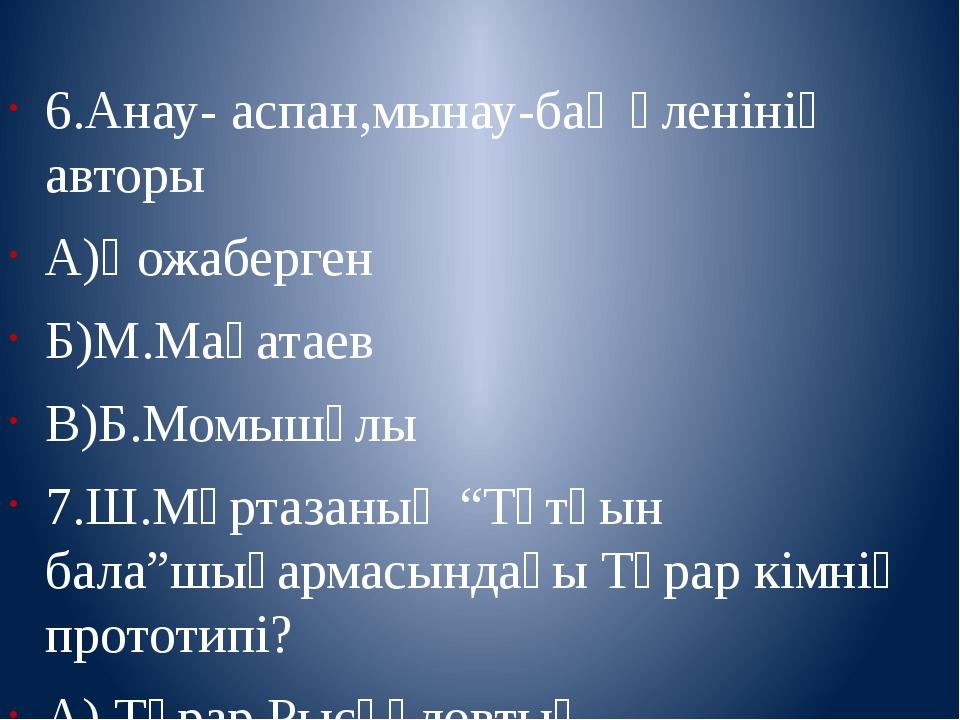 6.Анау- аспан,мынау-бақ өленінің авторы А)Қожаберген Б)М.Мақатаев В)Б.Момышұ...