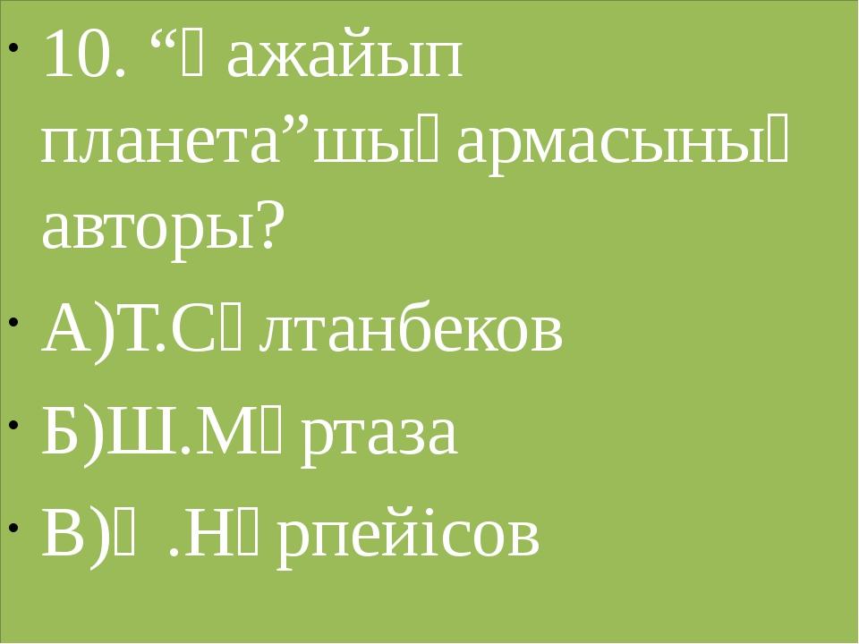 """10. """"Ғажайып планета""""шығармасының авторы? А)Т.Сұлтанбеков Б)Ш.Мұртаза В)Ә.Нүр..."""