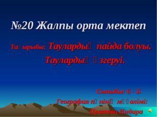 №20 Жалпы орта мектеп Тақырыбы: Таулардың пайда болуы. Таулардың өзгеруі. Сын
